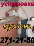 Установка кухонь под ключ. НЕДОРОГО !!!  271-21-50 ГАРАНТИЯ !!!